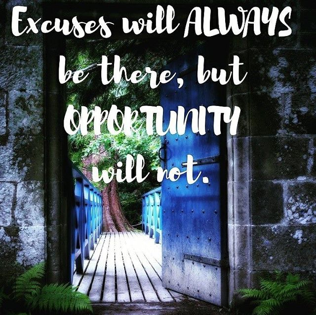 Excuses will ALWAYS be there but OPPORTUNITY  will not.  It only knocks very few times in one's life.  Be sure to be listening or you'll miss 'em.