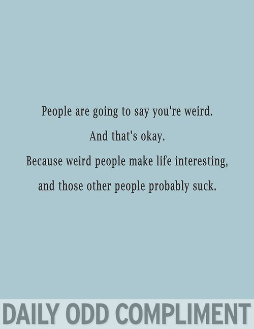 Daily Odd Compliment: People are going to say you're weird. And that's okay. Because weird people make life interesting, and those other people probably suck