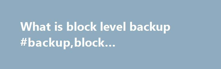 What is block level backup #backup,block #backup,restore http://usa.nef2.com/what-is-block-level-backup-backupblock-backuprestore/  # What is block level backup Overview Block-level backup will analyze the source files and will back up only the modified parts of the files. Block-level backups bypass the file system and read data directly form the Disk or Volume. Block level backup applications can either read data in the same sized blocks as the file system or in different sized blocks. The…