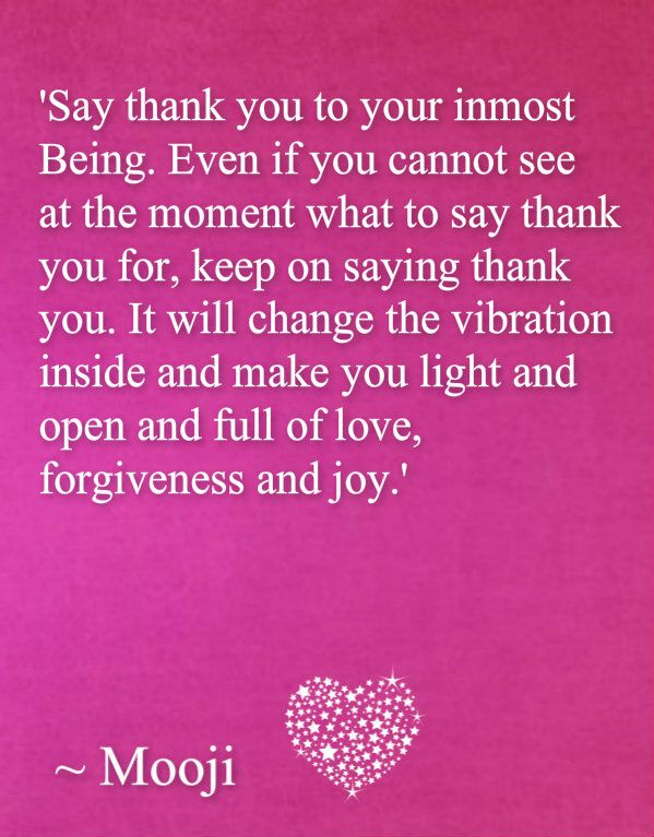 thank you, thank you, thank you... it will change the vibration inside you and fill you with love, light, forgiveness and joy...
