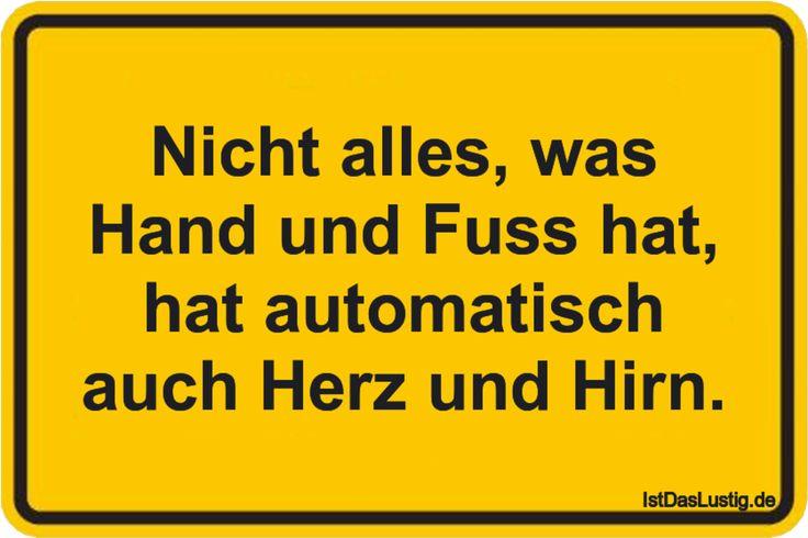 Nicht alles, was Hand und Fuss hat, hat automatisch auch Herz und Hirn. ... gefunden auf https://www.istdaslustig.de/spruch/2306 #lustig #sprüche #fun #spass