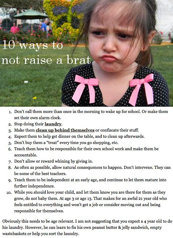 10 ways to not raise a brat. I know SO many people who need this! Don't come to their rescue EVERY TIME, kids can be DOUCHE BAGS too!!!