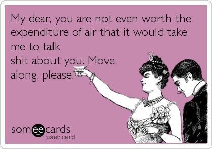 My dear, you are not even worth the expenditure of air that it would take me to talk s**t about you. Move along, please.