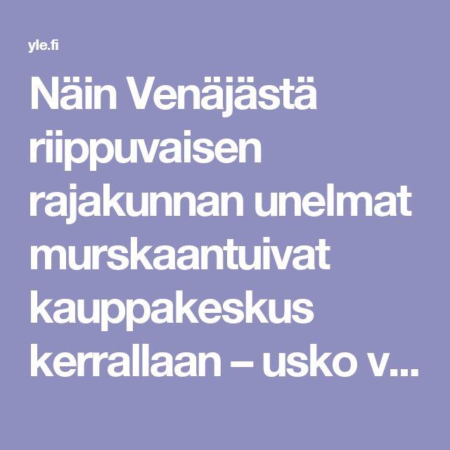 Näin Venäjästä riippuvaisen rajakunnan unelmat murskaantuivat kauppakeskus kerrallaan – usko venäläisiin yrittäjiin ei lopu | Yle Uutiset | yle.fi