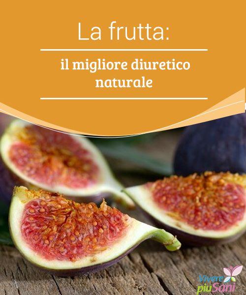 La frutta: il migliore diuretico naturale  Alcuni tipi di frutta rappresentano il migliore diuretico naturale