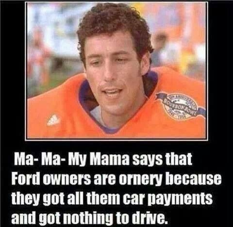Ma- Ma My Mama says that Ford owners are ornery because they got all them car payments and got nothing to drive