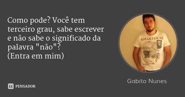 """Como pode? Você tem terceiro grau, sabe escrever e não sabe o significado da palavra """"não""""? (Entra em mim) — Gabito Nunes"""