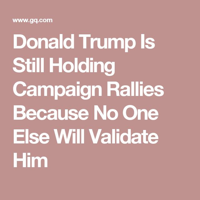 Donald Trump Is Still Holding Campaign Rallies Because No One Else Will Validate Him