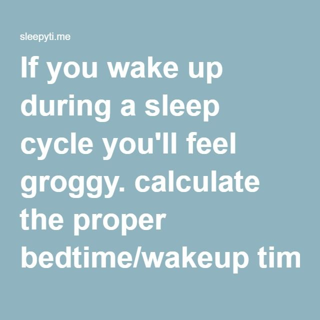 If you wake up during a sleep cycle you'll feel groggy. calculate the proper bedtime/wakeup time.
