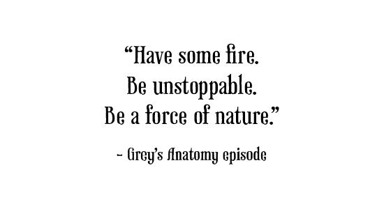 Have some fire, be unstoppable . Be a force of nature !