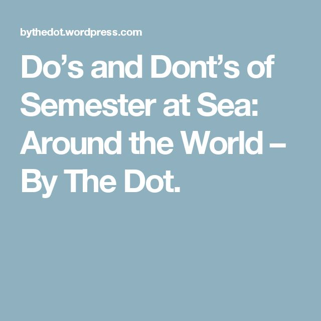 Do's and Dont's of Semester at Sea: Around the World – By The Dot.