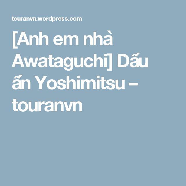 [Anh em nhà Awataguchi] Dấu ấn Yoshimitsu – touranvn