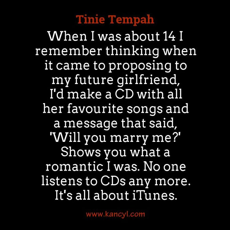 """When I was about 14 I remember thinking when it came to proposing to my future girlfriend, I'd make a CD with all her favourite songs and a message that said, 'Will you marry me?' Shows you what a romantic I was. No one listens to CDs any more. It's all about iTunes."", Tinie Tempah"