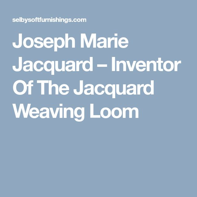 Joseph Marie Jacquard – Inventor Of The Jacquard Weaving Loom