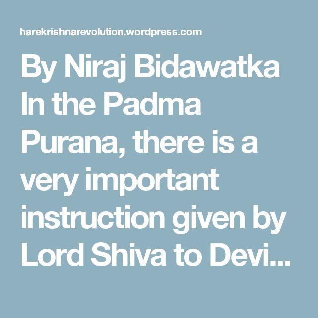 By Niraj Bidawatka  In the Padma Purana, there is a very important instruction given by Lord Shiva to Devi Durga. Lord Shiva is not only one of the twelve mahajanas (exalted spiritual authorities) but also the best among Krishna's devotees. vaishnavānām yathā śambhu (12.13.16): It is mentioned in the Bhagavata Purana that Śambhu, or Lord Shiva is the best amongst the vaishnavas, the devotees of Vishnu, or Krishna. Therefore whatever Lord Shiva says is considered and accepted as authorized…
