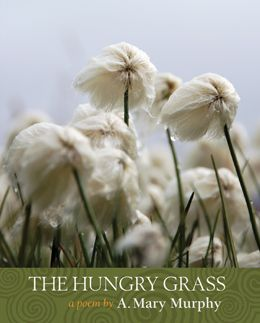 The Hungry Grass a poem by A. Mary Murphy: This book (one continuous poem) tells a story that nobody knows because at the time the story happened, nobody cared. The individual lives of the labouring Irish were unrecorded, irrelevant. The Hungry Grass weaves the threads of daily routine, annual cycles, religious faith, fairy belief, communal practice, and political reality to show as clear a picture as possible of the very complex life among tenant families in the nineteenth-century. $18.95