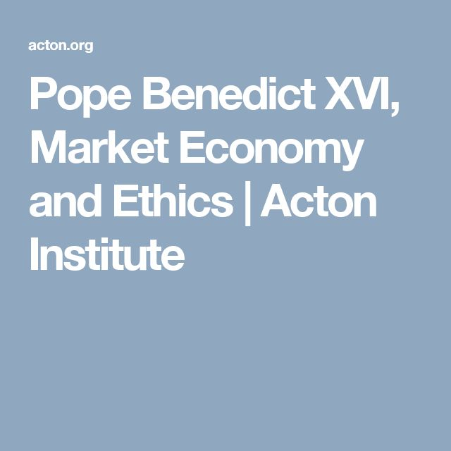 Pope Benedict XVI, Market Economy and Ethics | Acton Institute