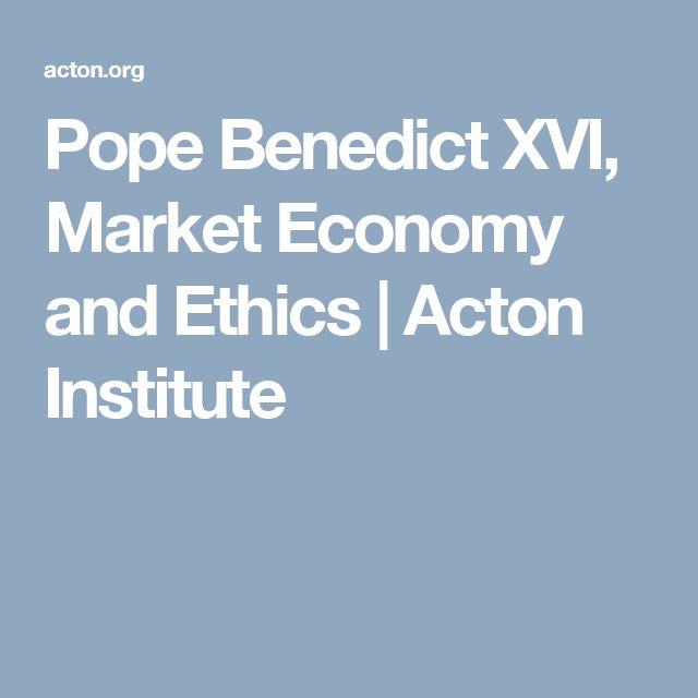 Pope Benedict XVI, Market Economy and Ethics   Acton Institute