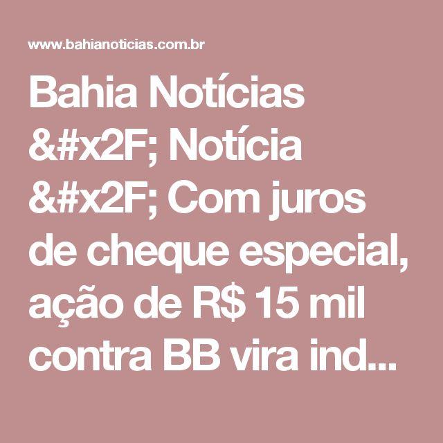 Bahia Notícias / Notícia / Com juros de cheque especial, ação de R$ 15 mil contra BB vira indenização de R$ 6 bi no TJ - 05/04/2017