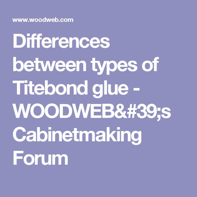 Differences between types of Titebond glue - WOODWEB's Cabinetmaking Forum