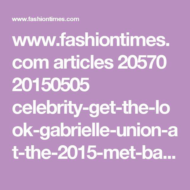 www.fashiontimes.com articles 20570 20150505 celebrity-get-the-look-gabrielle-union-at-the-2015-met-ball-twitter-height-wedding-bring-it-on-net-worth-instagram-dwyane-wade-stats-age-shoes-net-worth-ring-charles-barkley.htm
