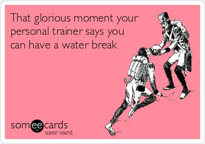 That glorious moment your personal trainer says you can have a water break | Thinking Of You Ecard