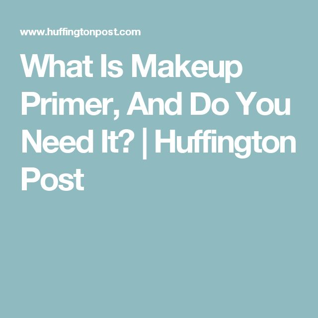 What Is Makeup Primer, And Do You Need It?   Huffington Post