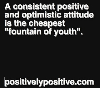 A consistent positive and optimistic attitude is the cheapest fountain of youth.