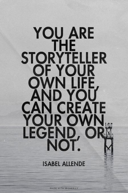 You are the storyteller of your own life, and you can create your own legend, or not. - Isabel Allende | Jorge made this with Spoken.ly