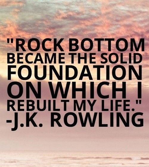 rock bottom either destroys you or makes You! don't let it destroy you. Use the pain for strength �