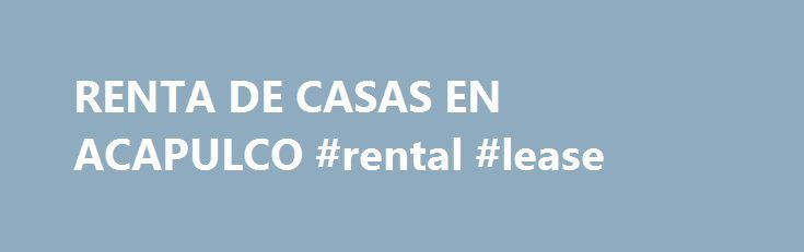 RENTA DE CASAS EN ACAPULCO #rental #lease http://rentals.remmont.com/renta-de-casas-en-acapulco-rental-lease/  #departamento en renta # RENTA DE CASAS EN ACAPULCO Quienes somos Bienvenidos a Acapulco Casas En Renta S.A. de C.V. Administramos propiedades para RENTA o VENTA en El Puerto de Acapulco, Guerrero. Contбctenos si usted estб interesado en: Rentar Exclusivas Residencias, Casas, Villas y Departamentos. Comprar Residencias, Casas, Villas, Departamentos y Terrenos. Tenemos servicios…