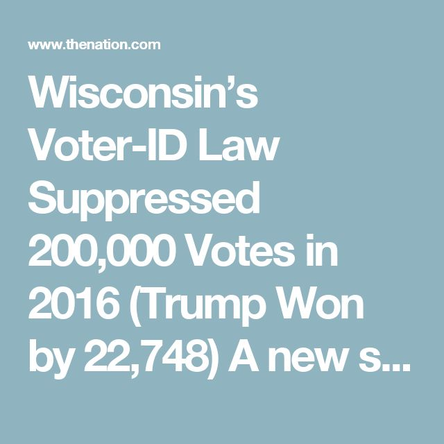 Wisconsin's Voter-ID Law Suppressed 200,000 Votes in 2016 (Trump Won by 22,748)  A new study shows how right wing politicians stole the election in Wisconsin. They are trying similar things in other states.