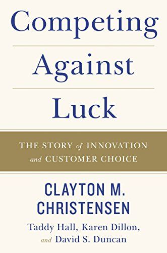 Competing Against Luck: The Story of Innovation and Customer Choice by [Christensen, Clayton M., Dillon, Karen, Hall, Taddy, Duncan, David S. ]