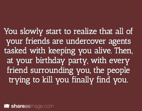 Prompt -- you slowly start to realize that all of your friends are undercover agents tasked with keeping you alive. then, at your birthday party, with every friend surrounding you, the people trying to kill you finally find you