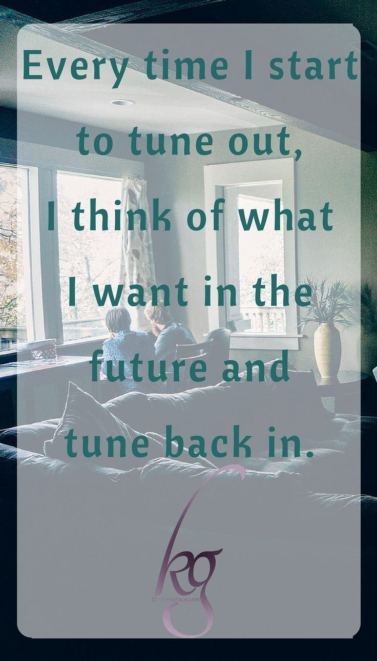 Every time I start to tune out, I think of what I want in the future and tune back in.