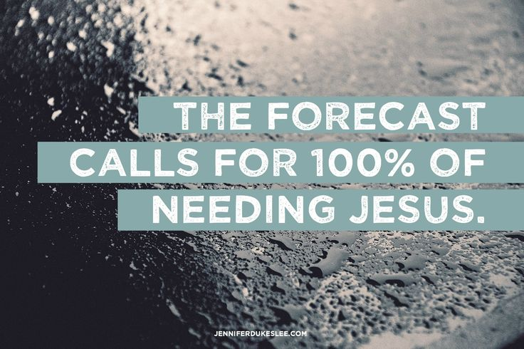 The skies outside my window are bright blue and cloudless. But this I know for sure: The forecast in my corner of the world calls for 100% of needing Jesus.
