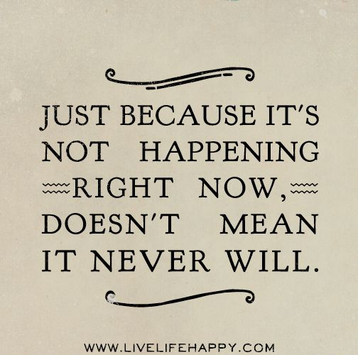 """Just because it's not happening right now, doesn't mean it never will."" I always seem to forget that."