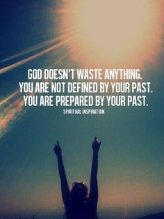 God doesn't waste anything.  You are not defined by your past, you are prepared by your past!