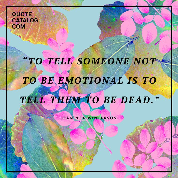 """To tell someone not to be emotional is to tell them to be dead."" — Jeanette Winterson"