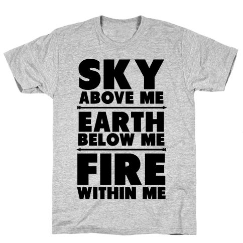 Sky Above Me, Earth Below Me, Fire Within Me - This shirt is adorned with the inspirational skyrim quote. Whenever life gets you down realize that you have the soul of a dragon and can do anything you put you mind to no matter how nerdy you are.