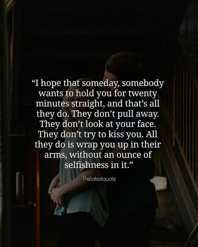 I hope that someday somebody wants to hold you for twenty minutes straight and thats all they do. They dont pull away. They dont look at your face. They dont try to kiss you. All they do is wrap you up in their arms without an ounce of selfishness in it. . . #thelatestquote #quotes