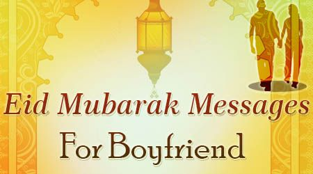 Happy Eid wishes and text messages that help you wish Happy Ramadan 2016 to your boyfriend.