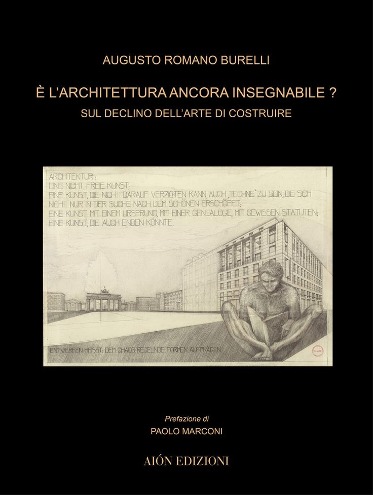 AUGUSTO ROMANO BURELLI,  È L'ARCHITETTURA ANCORA INSEGNABILE? SUL DECLINO DELL'ARTE DI COSTRUIRE Introduction by Paolo Marconi size 24,5x32,5 cm - Hardcover pages: 128 ISBN 978-88-88149-69-1 Italian text
