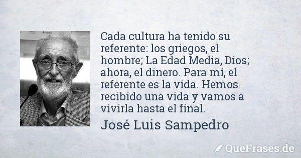 Jose Luis Sampedro. Cada cultura ha tenido su referente: los griegos, el hombre; La Edad Media, Dios; ahora, el dinero. Para mí, el referente es la vida. Hemos recibido una vida y vamos a vivirla hasta el final.