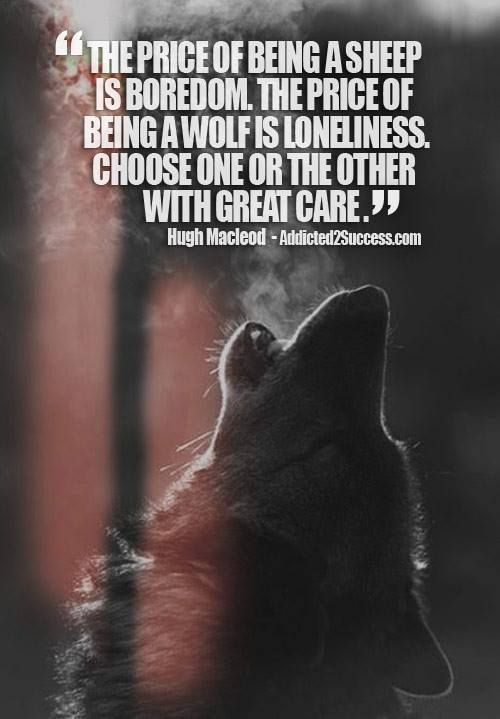 I had to mull this over for a bit, and think about the wolf. Then, it all made sense. At first glance the wolf would appear to be lonely, because he does not follow the crowd (sheep), but rather has a small community that understands that we must work together for the greater good. This is a beautiful analogy.