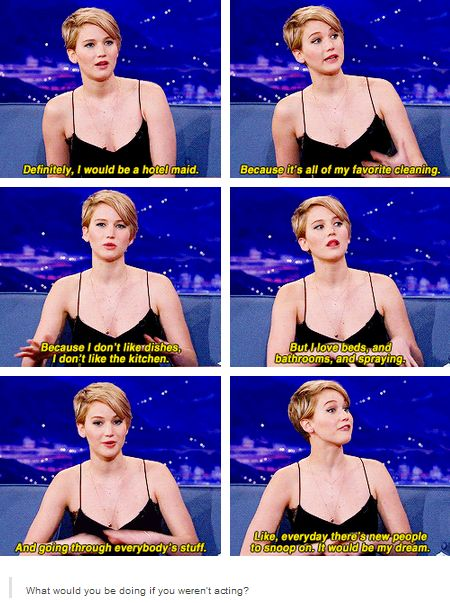Interviewer: what would you be doing if you weren't acting?-- Jennifer Lawrence