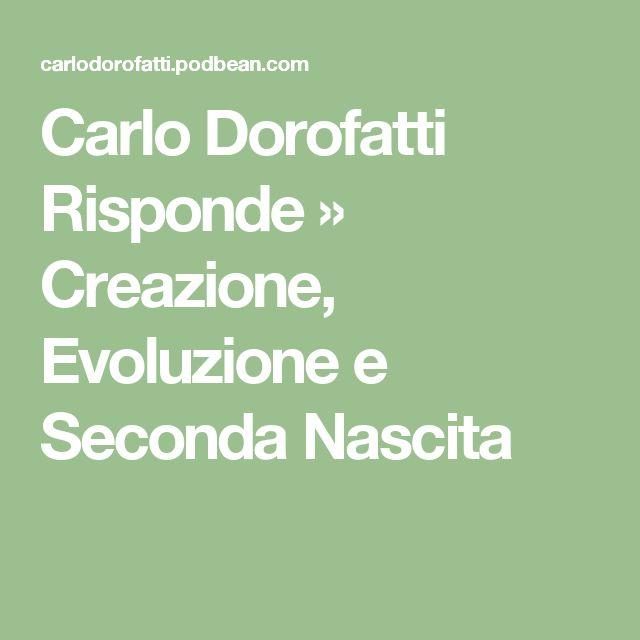 Carlo Dorofatti Risponde  » Creazione, Evoluzione e Seconda Nascita