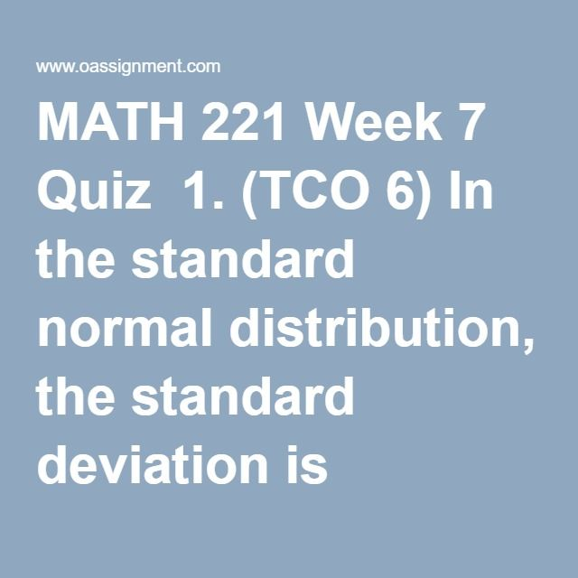 MATH 221 Week 7 Quiz  1. (TCO 6) In the standard normal distribution, the standard deviation is always  2. (TCO 6) The area under a normal curve with mu = 8 and sigma = 3 is  3. (TCO 6) If Larry gets a 70 on a physics test where the mean is 65 and the standard deviation is 5.8, where does he stand in relation to his classmates?  4. (TCO 6) In a normal distribution with mu = 25 and sigma = 6, what number corresponds to z = 3?  5. (TCO 6) Let's assume you have taken 100 samples of size 64…