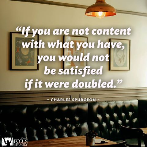 If you are not content with what you have, you would not be satisfied if it were doubled. Charles Spurgeon quote.