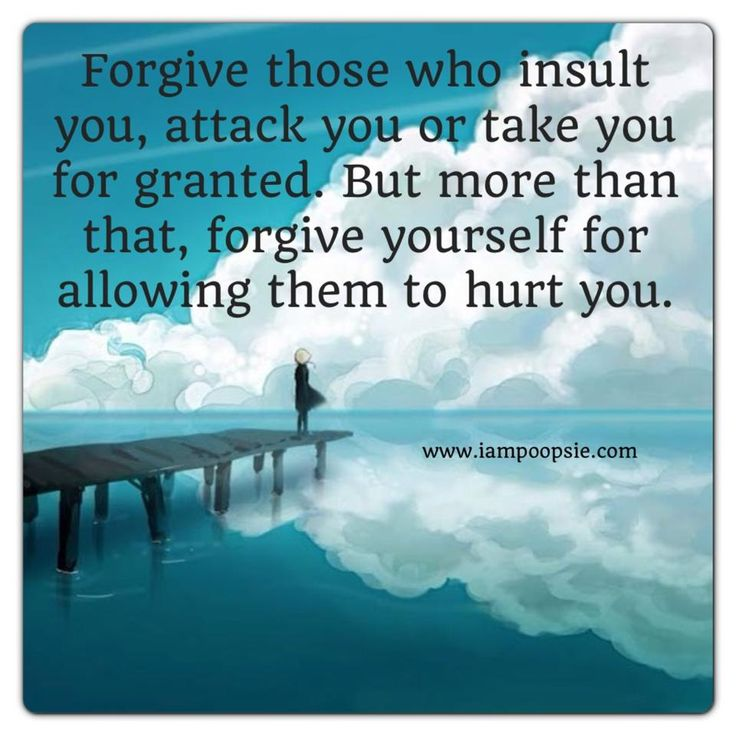 Forgive those who insult you, attack you or take you for granted. But more than that, forgive yourself for allowing then to hurt you